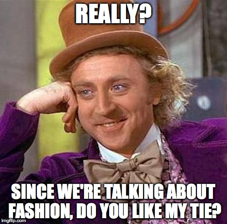 Creepy Condescending Wonka Meme | REALLY? SINCE WE'RE TALKING ABOUT FASHION, DO YOU LIKE MY TIE? | image tagged in memes,creepy condescending wonka | made w/ Imgflip meme maker