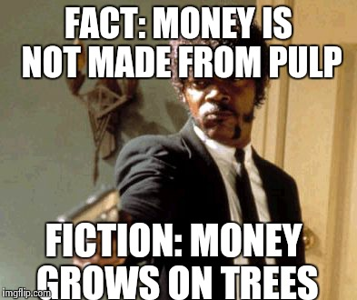 Say That Again I Dare You Meme | FACT: MONEY IS NOT MADE FROM PULP FICTION: MONEY GROWS ON TREES | image tagged in memes,say that again i dare you | made w/ Imgflip meme maker