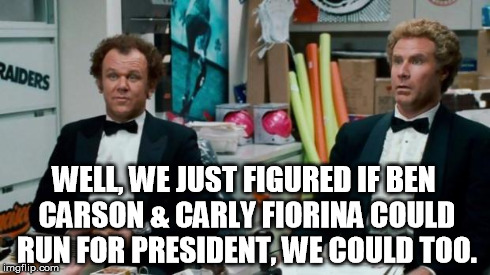 Step Brothers Job | WELL, WE JUST FIGURED IF BEN CARSON & CARLY FIORINA COULD RUN FOR PRESIDENT, WE COULD TOO. | image tagged in step brothers job | made w/ Imgflip meme maker