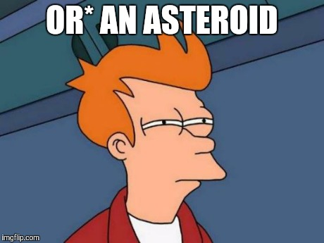 Futurama Fry Meme | OR* AN ASTEROID | image tagged in memes,futurama fry | made w/ Imgflip meme maker