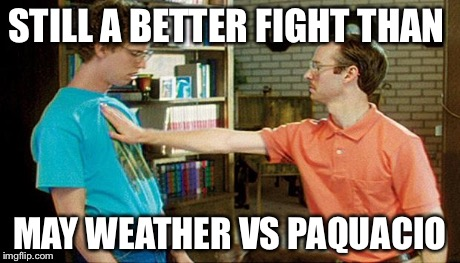 geeks dorks nerds fight | STILL A BETTER FIGHT THAN MAY WEATHER VS PAQUACIO | image tagged in geeks dorks nerds fight | made w/ Imgflip meme maker