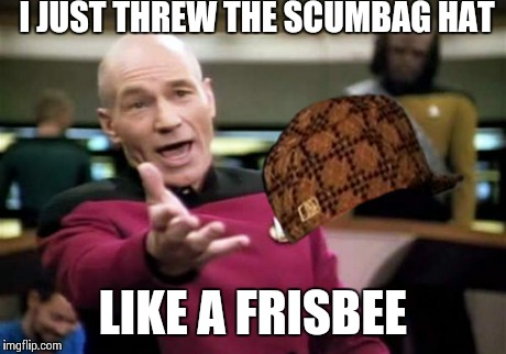 Picard Wtf Meme | I JUST THREW THE SCUMBAG HAT LIKE A FRISBEE | image tagged in memes,picard wtf,scumbag | made w/ Imgflip meme maker