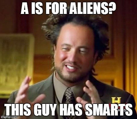 Ancient Aliens Meme | A IS FOR ALIENS? THIS GUY HAS SMARTS | image tagged in memes,ancient aliens | made w/ Imgflip meme maker