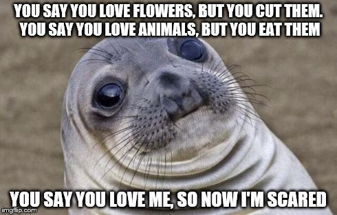 Scary thoughts... | YOU SAY YOU LOVE FLOWERS, BUT YOU CUT THEM. YOU SAY YOU LOVE ANIMALS, BUT YOU EAT THEM YOU SAY YOU LOVE ME, SO NOW I'M SCARED | image tagged in memes,awkward moment sealion,scared,flowers,animals,love | made w/ Imgflip meme maker