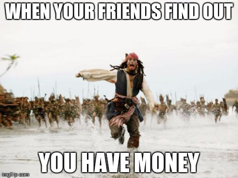 Jack Sparrow Being Chased Meme | WHEN YOUR FRIENDS FIND OUT YOU HAVE MONEY | image tagged in memes,jack sparrow being chased | made w/ Imgflip meme maker