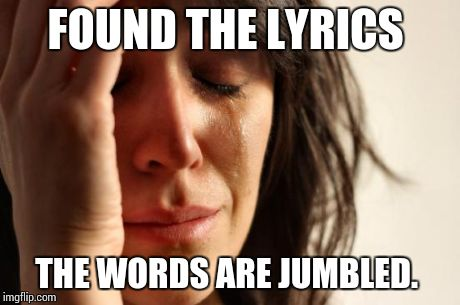 First World Problems Meme | FOUND THE LYRICS THE WORDS ARE JUMBLED. | image tagged in memes,first world problems | made w/ Imgflip meme maker