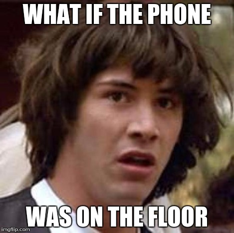 Conspiracy Keanu Meme | WHAT IF THE PHONE WAS ON THE FLOOR | image tagged in memes,conspiracy keanu | made w/ Imgflip meme maker