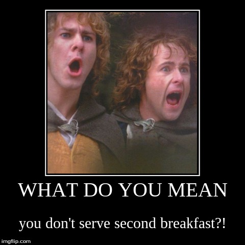 What kind of a joint is this anyway?! | WHAT DO YOU MEAN | you don't serve second breakfast?! | image tagged in funny,demotivationals,lord of the rings,food,second breakfast,merry and pippin | made w/ Imgflip demotivational maker