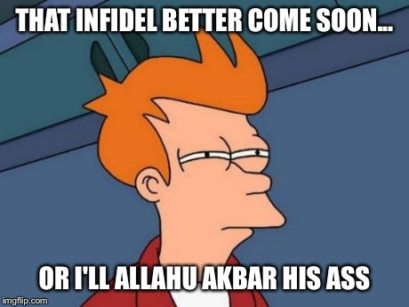 Futurama Fry Meme | THAT INFIDEL BETTER COME SOON... OR I'LL ALLAHU AKBAR HIS ASS | image tagged in memes,futurama fry | made w/ Imgflip meme maker