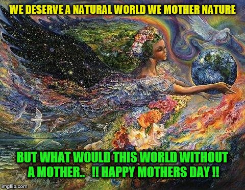 mother nature  | WE DESERVE A NATURAL WORLD WE MOTHER NATURE BUT WHAT WOULD THIS WORLD WITHOUT A MOTHER..   !! HAPPY MOTHERS DAY !! | image tagged in mother nature | made w/ Imgflip meme maker