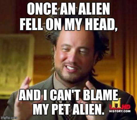 Ancient Aliens Meme | ONCE AN ALIEN FELL ON MY HEAD, AND I CAN'T BLAME MY PET ALIEN. | image tagged in memes,ancient aliens | made w/ Imgflip meme maker