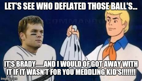 The culprit?!?  | LET'S SEE WHO DEFLATED THOSE BALL'S... IT'S BRADY......AND I WOULD OF GOT AWAY WITH IT IF IT WASN'T FOR YOU MEDDLING KID'S!!!!!!! | image tagged in deflate-gate,tom brady | made w/ Imgflip meme maker
