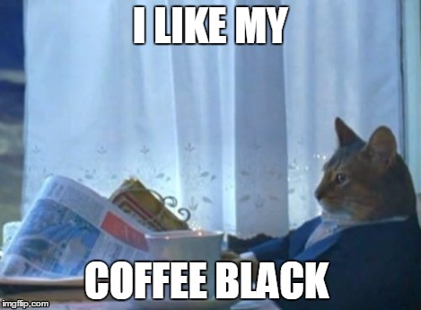 I Should Buy A Boat Cat Meme | I LIKE MY COFFEE BLACK | image tagged in memes,i should buy a boat cat | made w/ Imgflip meme maker