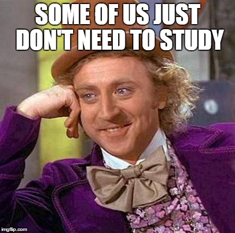 Creepy Condescending Wonka Meme | SOME OF US JUST DON'T NEED TO STUDY | image tagged in memes,creepy condescending wonka | made w/ Imgflip meme maker