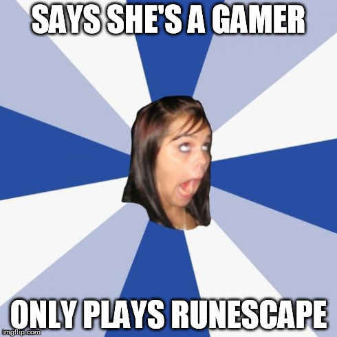 Annoying Facebook Girl | SAYS SHE'S A GAMER ONLY PLAYS RUNESCAPE | image tagged in memes,annoying facebook girl | made w/ Imgflip meme maker