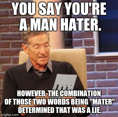 "Maury Lie Detector Meme | YOU SAY YOU'RE A MAN HATER. HOWEVER, THE COMBINATION OF THOSE TWO WORDS BEING ""MATER"" DETERMINED THAT WAS A LIE. 