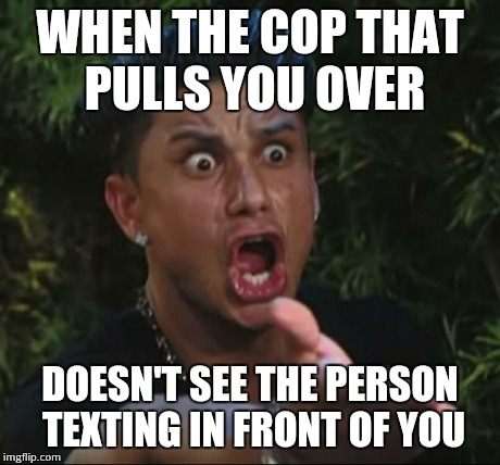 DJ Pauly D | WHEN THE COP THAT PULLS YOU OVER DOESN'T SEE THE PERSON TEXTING IN FRONT OF YOU | image tagged in memes,dj pauly d | made w/ Imgflip meme maker
