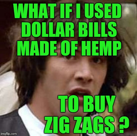 Conspiracy Keanu Meme | WHAT IF I USED DOLLAR BILLS MADE OF HEMP TO BUY ZIG ZAGS ? | image tagged in memes,conspiracy keanu | made w/ Imgflip meme maker