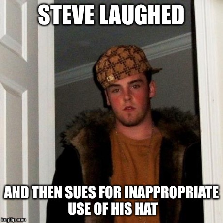 Scumbag Steve Meme | STEVE LAUGHED AND THEN SUES FOR INAPPROPRIATE USE OF HIS HAT | image tagged in memes,scumbag steve | made w/ Imgflip meme maker