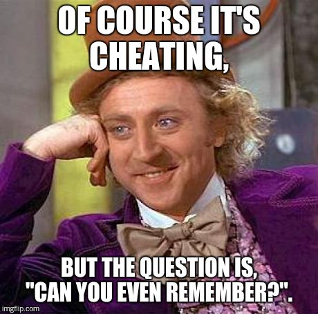 "Creepy Condescending Wonka Meme | OF COURSE IT'S CHEATING, BUT THE QUESTION IS, ""CAN YOU EVEN REMEMBER?"". 