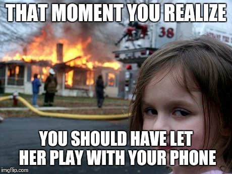 Disaster Girl Meme | THAT MOMENT YOU REALIZE YOU SHOULD HAVE LET HER PLAY WITH YOUR PHONE | image tagged in memes,disaster girl | made w/ Imgflip meme maker