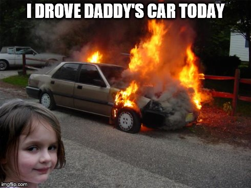 disaster girl car | I DROVE DADDY'S CAR TODAY | image tagged in disaster girl car | made w/ Imgflip meme maker