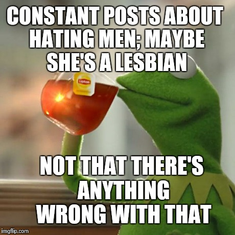 But Thats None Of My Business Meme | CONSTANT POSTS ABOUT HATING MEN; MAYBE SHE'S A LESBIAN NOT THAT THERE'S ANYTHING WRONG WITH THAT | image tagged in memes,but thats none of my business,kermit the frog | made w/ Imgflip meme maker