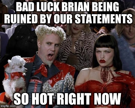 Mugatu So Hot Right Now Meme | BAD LUCK BRIAN BEING RUINED BY OUR STATEMENTS SO HOT RIGHT NOW | image tagged in memes,mugatu so hot right now | made w/ Imgflip meme maker