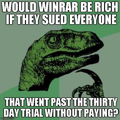 Philosoraptor Meme | WOULD WINRAR BE RICH IF THEY SUED EVERYONE THAT WENT PAST THE THIRTY DAY TRIAL WITHOUT PAYING? | image tagged in memes,philosoraptor | made w/ Imgflip meme maker