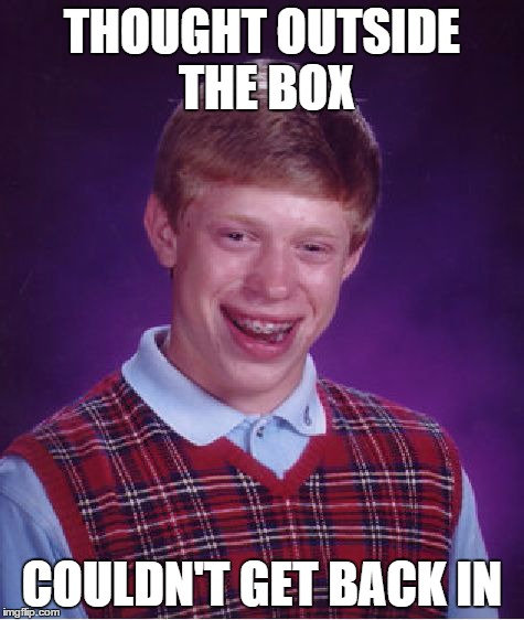 Bad Luck Brian Meme | THOUGHT OUTSIDE THE BOX COULDN'T GET BACK IN | image tagged in memes,bad luck brian | made w/ Imgflip meme maker