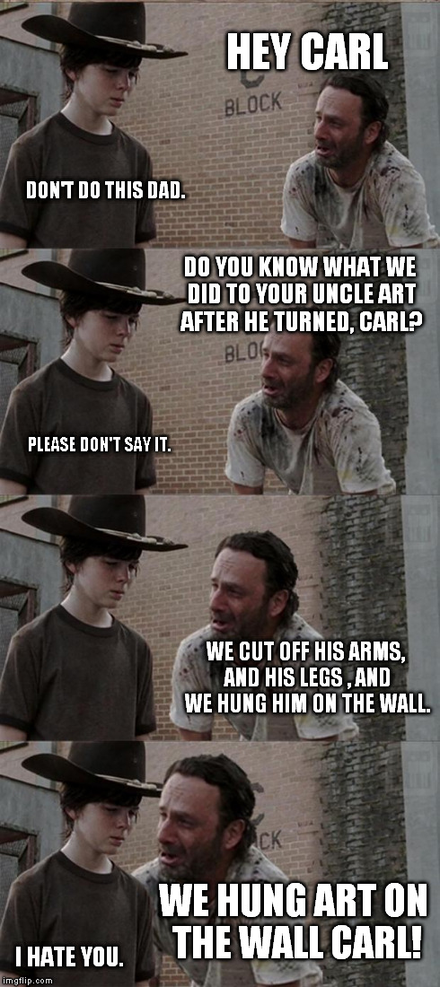 Rick and Carl Long Meme | HEY CARL DON'T DO THIS DAD. DO YOU KNOW WHAT WE DID TO YOUR UNCLE ART AFTER HE TURNED, CARL? PLEASE DON'T SAY IT. WE CUT OFF HIS ARMS, AND H | image tagged in memes,rick and carl long | made w/ Imgflip meme maker