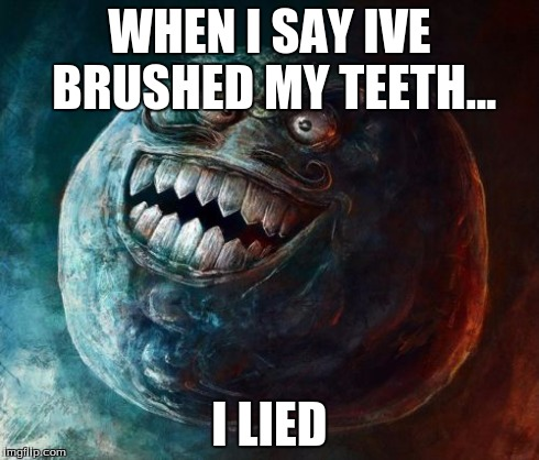 I Lied 2 | WHEN I SAY IVE BRUSHED MY TEETH... I LIED | image tagged in memes,i lied 2 | made w/ Imgflip meme maker