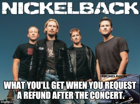Nickleback | WHAT YOU'LL GET WHEN YOU REQUEST A REFUND AFTER THE CONCERT. | image tagged in memes,nickleback | made w/ Imgflip meme maker
