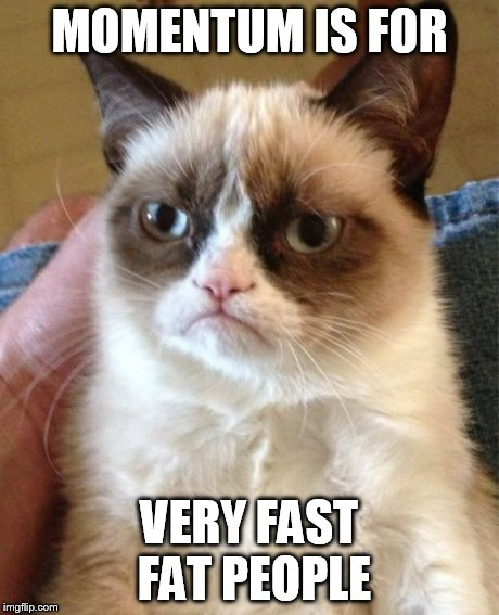 Grumpy Cat Meme | MOMENTUM IS FOR VERY FAST FAT PEOPLE | image tagged in memes,grumpy cat | made w/ Imgflip meme maker