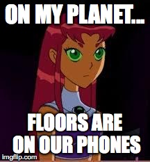 On My Planet... | ON MY PLANET... FLOORS ARE ON OUR PHONES | image tagged in on my planet | made w/ Imgflip meme maker