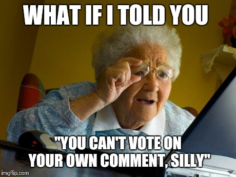 "Grandma Finds The Internet Meme | WHAT IF I TOLD YOU ""YOU CAN'T VOTE ON YOUR OWN COMMENT, SILLY"" 