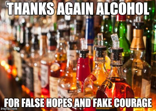 Alcohol | THANKS AGAIN ALCOHOL FOR FALSE HOPES AND FAKE COURAGE | image tagged in alcohol | made w/ Imgflip meme maker