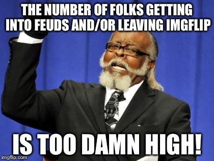 Too Damn High Meme | THE NUMBER OF FOLKS GETTING INTO FEUDS AND/OR LEAVING IMGFLIP IS TOO DAMN HIGH! | image tagged in memes,too damn high | made w/ Imgflip meme maker