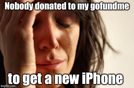 First World Problems Meme | Nobody donated to my gofundme to get a new iPhone | image tagged in memes,first world problems | made w/ Imgflip meme maker