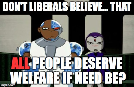 Bad Response | DON'T LIBERALS BELIEVE... THAT ALL PEOPLE DESERVE WELFARE IF NEED BE? ALL | image tagged in bad response | made w/ Imgflip meme maker
