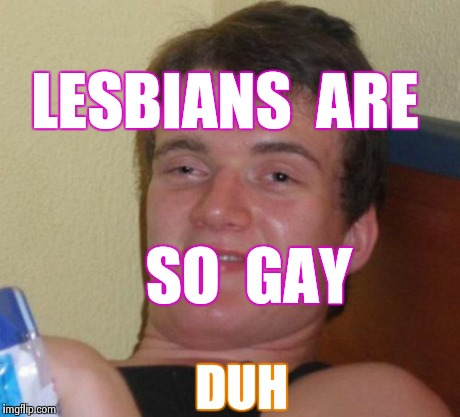 10 Guy Meme | LESBIANS  ARE SO  GAY DUH | image tagged in memes,10 guy | made w/ Imgflip meme maker