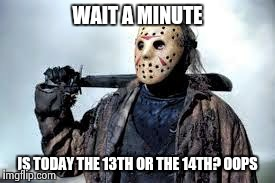 WAIT A MINUTE IS TODAY THE 13TH OR THE 14TH? OOPS | made w/ Imgflip meme maker