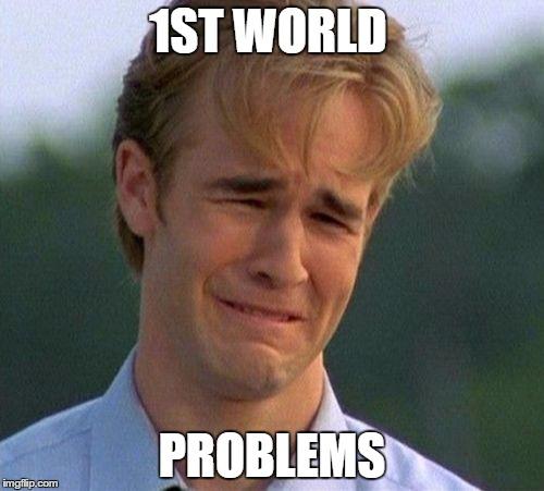 1990s First World Problems Meme | 1ST WORLD PROBLEMS | image tagged in memes,1990s first world problems | made w/ Imgflip meme maker