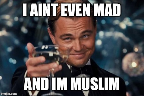 Leonardo Dicaprio Cheers Meme | I AINT EVEN MAD AND IM MUSLIM | image tagged in memes,leonardo dicaprio cheers | made w/ Imgflip meme maker