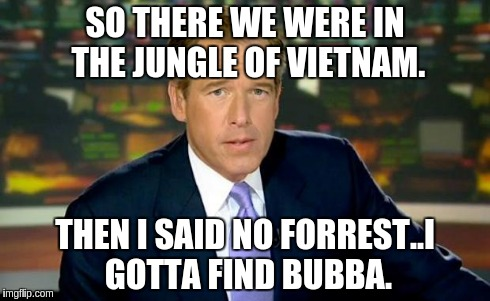Brian Williams Was There Meme | SO THERE WE WERE IN THE JUNGLE OF VIETNAM. THEN I SAID NO FORREST..I GOTTA FIND BUBBA. | image tagged in memes,brian williams was there | made w/ Imgflip meme maker