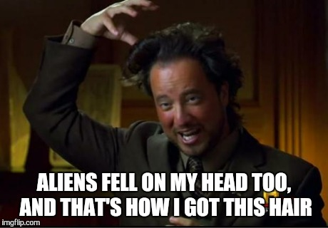 aliens | ALIENS FELL ON MY HEAD TOO, AND THAT'S HOW I GOT THIS HAIR | image tagged in aliens | made w/ Imgflip meme maker