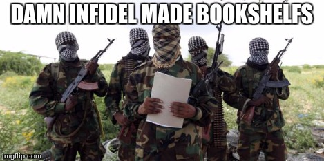 Al qaeda demands more X | DAMN INFIDEL MADE BOOKSHELFS | image tagged in al qaeda demands more x | made w/ Imgflip meme maker