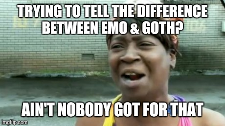 Aint Nobody Got Time For That Meme | TRYING TO TELL THE DIFFERENCE BETWEEN EMO & GOTH? AIN'T NOBODY GOT FOR THAT | image tagged in memes,aint nobody got time for that | made w/ Imgflip meme maker