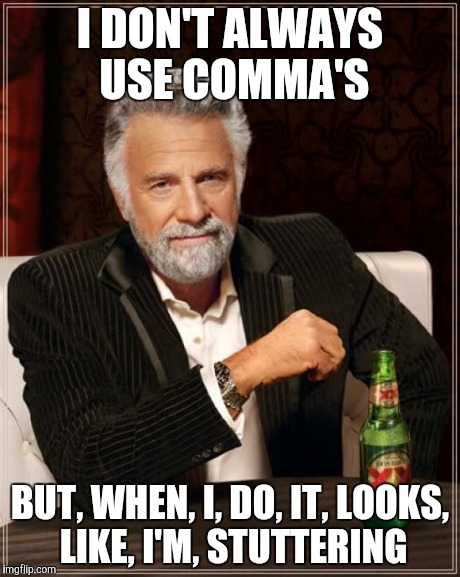 The Most Interesting Man In The World Meme | I DON'T ALWAYS USE COMMA'S BUT, WHEN, I, DO, IT, LOOKS, LIKE, I'M, STUTTERING | image tagged in memes,the most interesting man in the world | made w/ Imgflip meme maker