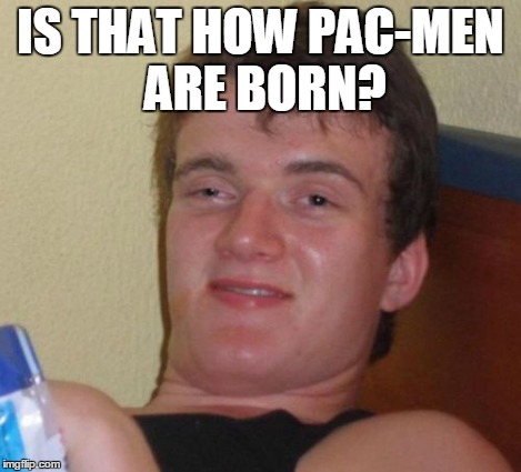 10 Guy Meme | IS THAT HOW PAC-MEN ARE BORN? | image tagged in memes,10 guy | made w/ Imgflip meme maker